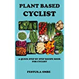 PLANT BASED CYCLIST: An Easy Whole Meal Plans Manual With Healthy Diet Food Recipe For Breakfast, Launch And Dinner To Energize Your Body (English Edition)