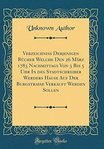 Verzeichniss Derjenigen Bücher Welche Den 26 März 1783 Nachmittags Von 3 Bis 5 Uhr in Des Stadtschreiber Werders Hause Auf Der Burgstrasse Verkauft We