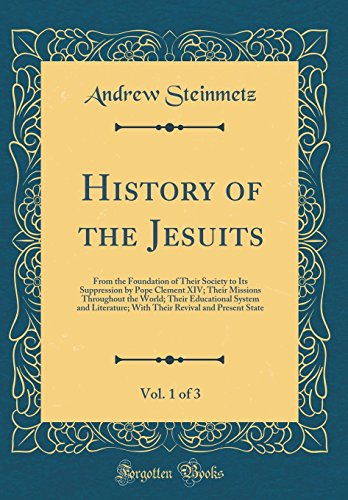 History of the Jesuits, Vol. 1 of 3: From the Foundation of Their Society to Its Suppression by Pope Clement XIV; Their Missions Throughout the World; ... Revival and Present State (Classic Reprint)