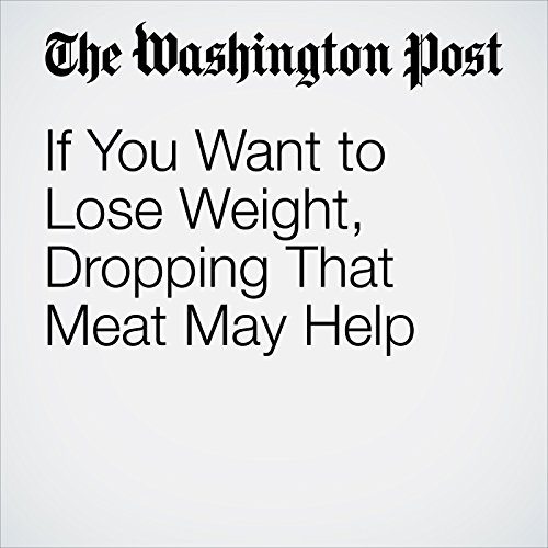 If You Want to Lose Weight, Dropping That Meat May Help copertina