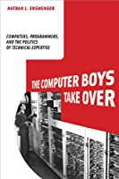 The Computer Boys Take Over: Computers, Programmers, and the Politics of Technical Expertise (History of Computing) by Nathan L. Ensmenger(2012-08-17)