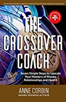 THE CROSSOVER COACH: Seven Simple Steps to Upscale Your Mastery of Money, Relationships and Health