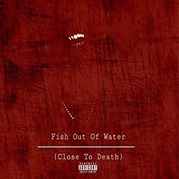 Fish Out Of Water (Close To Death)
