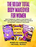 The 90 Day Total Body Makeover For Women (3 Books in 1): How To Burn Fat And Build A Functionally Fit Body With The Power Of Intermittent Fasting And No Equipment Workouts For Women