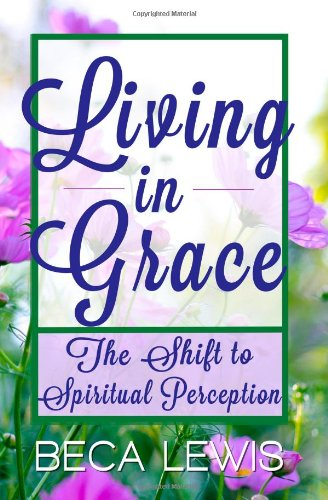 Book: Living in Grace - The Shift to Spiritual Perception by Beca Lewis