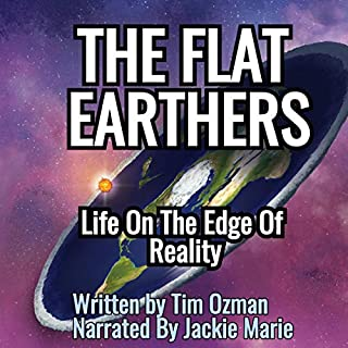 The Flat Earthers Life on the Edge of Reality                   By:                                                                                                                                 Tim Ozman                               Narrated by:                                                                                                                                 Jackie Marie                      Length: 3 hrs and 8 mins     Not rated yet     Overall 0.0