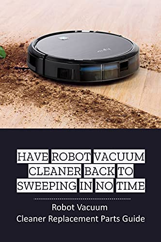 Have Robot Vacuum Cleaner Back To Sweeping In No Time: Robot Vacuum Cleaner Replacement Parts Guide: Repairing Your Robot Vacuum Cleaner (English Edition)