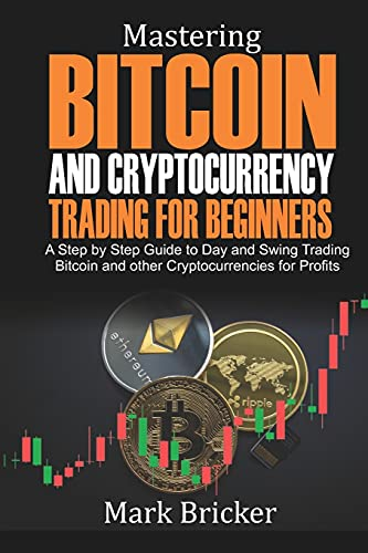 Mastering Bitcoin and Cryptocurrency Trading For Beginners: A Step by Step Guide to Day and Swing Trading Bitcoin and other Cryptocurrencies for Profits