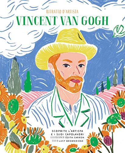 Vincent Van Gogh. Ritratto d'artista. Scoprite l'artista e i suoi capolavori. Ediz. a colori