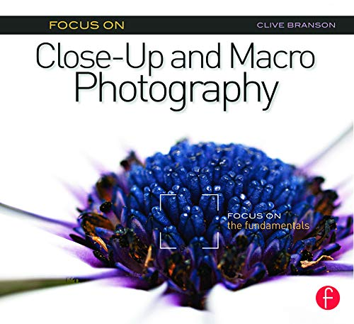Focus On Close-Up and Macro Photography (Focus On series): Focus on the Fundamentals (The Focus On Series)
