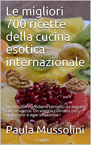 Le migliori 700 ricette della cucina esotica internazionale: Ricette con ingredienti semplici da seguire con sicurezza. Un viaggio culinario per ogni gusto e ogni situazione. (Italian Edition)