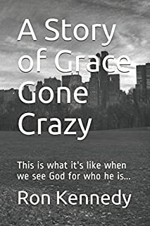 A Story of Grace Gone Crazy: This is what it's like when we see God for who he is...