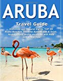 ARUBA Travel Guide: Historical and Cultural Sights, TOP 15 Aruba Beaches, Extreme Activity, Eat & Drink, Aruba Hotels, Aruba vacations with Kids (100 Travel Tips)