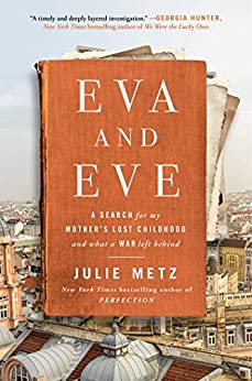 Eva and Eve: A Search for My Mother's Lost Childhood and What a War Left Behind by [Julie Metz]