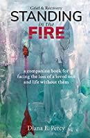 Standing In The Fire: A companion book for facing the loss of a loved one and life without them