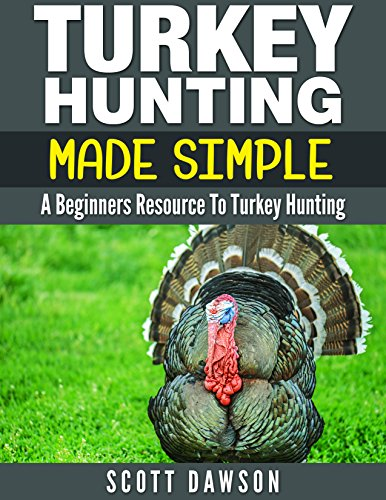 Turkey Hunting Made Simple: A Beginners Resource to Turkey Hunting
