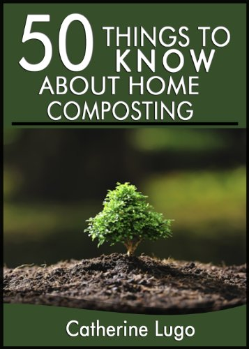 50 Things to Know About Home Composting: A Beginners Guide to Learn How to Enjoy Composting Inexpensively (50 Things to Know Home Garden) by [Cathrine Lugo, 50 Things To Know]