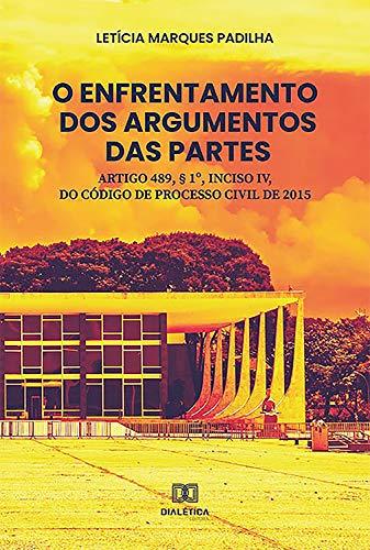 O enfrentamento dos argumentos das partes: artigo 489, § 1o, inciso IV, do código de processo civil de 2015 (Portuguese Edition)