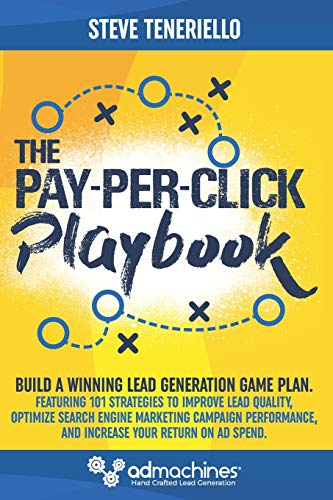 The Pay-Per-Click Playbook: Build a Winning Lead Generation Game Plan: Featuring 101 Strategies to Improve Lead Quality, Optimize Search Engine ... and Increase Your Return on Ad Spend.