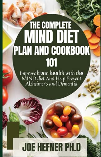 THE COMPLETE MIND DIET PLAN AND COOKBOOK 101: Improve brаіn hеаlth wіth thе MIND diet And Help Prevent Alzheimer's and Dementia