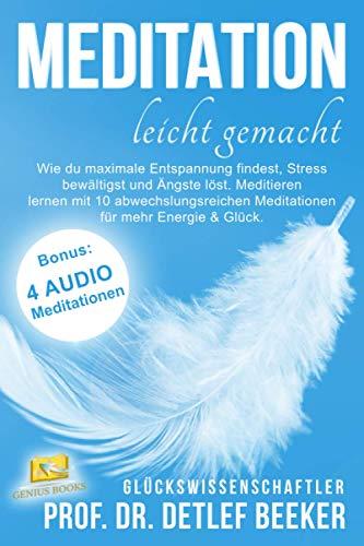 Meditation leicht gemacht: Wie du maximale Entspannung findest, Stress bewältigst und Ängste löst. Meditieren lernen mit 10 abwechslungsreichen Meditationen für mehr Energie & Glück