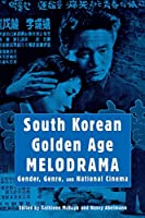 South Korean Golden Age Melodrama: Gender, Genre, And National Cinema (Contemporary Approaches to Film and Television)