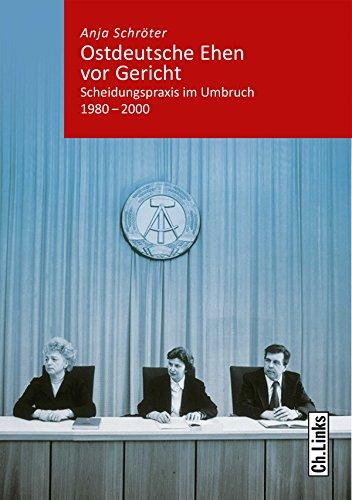 Ostdeutsche Ehen vor Gericht: Scheidungspraxis im Umbruch 1980-2000 (Band 6 der Reihe »Kommunismus und Gesellschaft«)