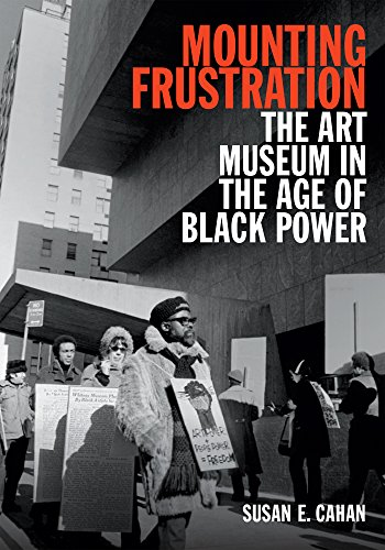 Mounting Frustration: The Art Museum in the Age of Black Power (Art History Publication