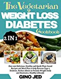 THE VEGETARIAN WEIGHT LOSS DIABETES COOKBOOK: 2 in 1: Over 200 Delicious, Healthy and Quick Plant-Based Recipes and Meal Plan to Help Reverse Type 2 Diabetes, ... Reduce About 20 Pounds Weight Daily and..