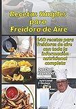 Recetas Simples para Freidora de Aire: 640 recetas para freidoras de aire con toda la información nutricional