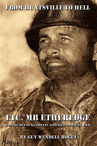 From Huntsville to Hell: LTC. MB Etheredge and the Men of K Company 30th Inf. 3rd Div. in WW II