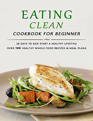 Eating Clean Cookbook for Beginner: 28 Days to Kick Start a Healthy Lifestyle - Over 100 Healthy Whole Food Recipes & Meal Plans