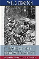 Manco, the Peruvian Chief (Esprios Classics)