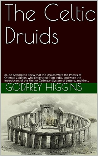 The Celtic Druids: or, An Attempt to Shew that the Druids Were the Priests of Oriental Colonies who Emigrated from India, and were the Introducers of the ... or Cadmean System of Letters, and the...
