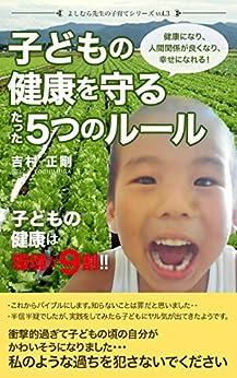 [吉村 正剛]のよしむら先生の子育てシリーズvol.3:「子どもの健康を守るたった5つのルール」: 子どもの健康は環境が9割!! 健康になり、人間関係が良くなり、幸せになれる!