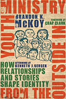 Youth Ministry from the Outside In: How Relationships and Stories Shape Identity by [Brandon K. McKoy, Chap Clark, Kenneth J. Gergen]