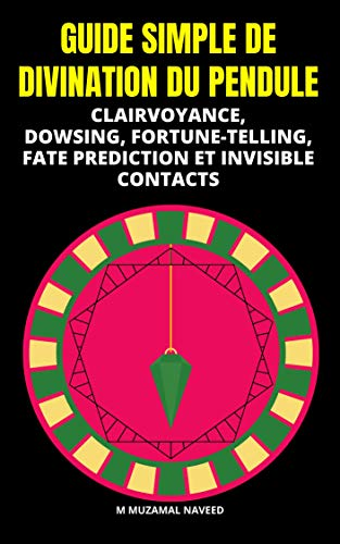 GUIDE SIMPLE DE DIVINATION DU PENDULE: CLAIRVOYANCE, DOWSING, FORTUNE-TELLING, FATE PREDICTION ET INVISIBLE CONTACTS (French Edition)
