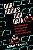 Our Bodies, Our Data: How Companies Make Billions Selling Our Medical Records - Adam Tanner