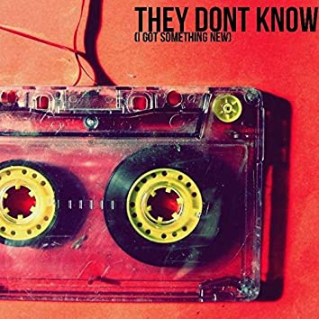THEY DONT KNOW (I GOT SOMETHING NEW)