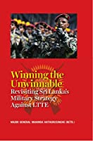Winning the Unwinnable:: Revisiting Sri Lanka Military Strategy Against Liberation Tigers of Tamil Eelam