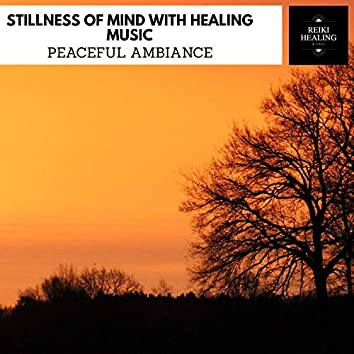 Stillness Of Mind With Healing Music - Peaceful Ambiance