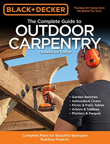 Black & Decker The Complete Guide to Outdoor Carpentry Updated 3rd Edition: Complete Plans for Beautiful Backyard Building Projects (Black & Decker Complete Guide)