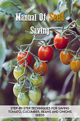 Manual Of Seed Saving: Step-By-Step Techniques For Saving Tomato, Cucumber, Beans And Onions Seeds: Gardening For Beginners (English Edition)