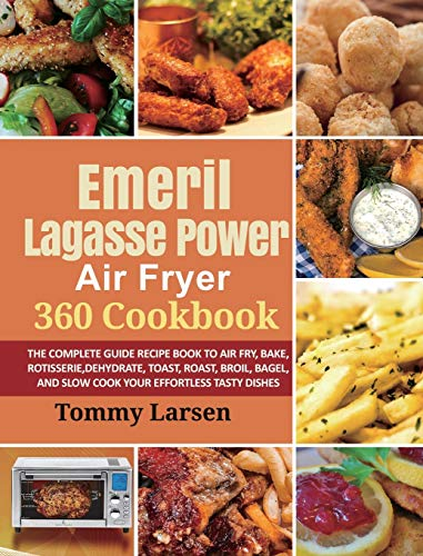 EMERIL LAGASSE POWER AIR FRYER 360 Cookbook: The Complete Guide Recipe Book to Air Fry, Bake, Rotisserie, Dehydrate,...