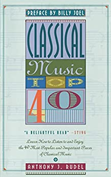 Classical Music Top 40: Learn How To Listen To And Appreciate The 40 Most Popular And Important Pieces I by [Anthony Rudel]