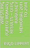 Wrestling (Greco-Roman) Results – Oleg Karavaev Memorial 2011 to 2018 (English Edition)