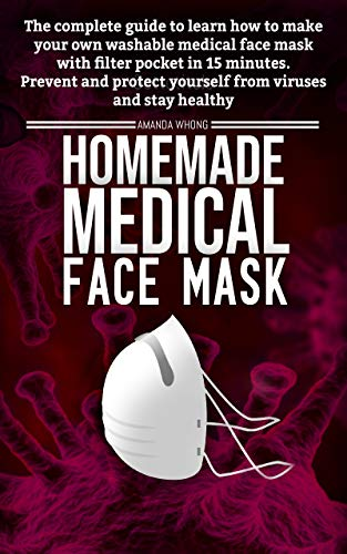 Homemade medical face mask: the complete guide to learn how to make in 15 Minutes your own washable medical face mask with filter pocket to prevent and ... viruses and stay healthy (English Edition)
