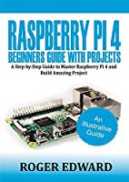 Raspberry Pi 4 Beginners Guide With Projects: A Step by Step Guide to Master Raspberry Pi 4 and Build Amazing Projects Front Cover