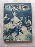 Octave Aubry. L'Impératrice Eugénie et sa cour. Avec 4 planches hors texte tirées en héliogravure