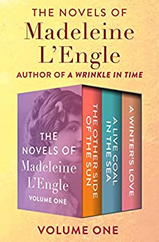 The Novels of Madeleine L'Engle Volume One: The Other Side of the Sun, A Live Coal in the Sea, and A Winter's Love by [Madeleine L'Engle]